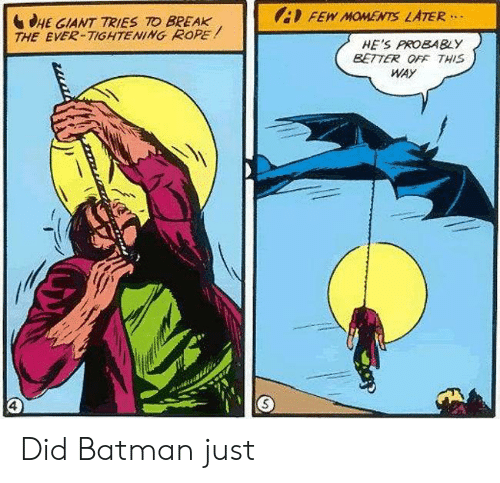 rope: FEW MOMENTS LATER  HE GIANT TRIES TO BREAK  THE EVER-TIGHTENING ROPE  HE'S PROBABLY  BETTER OFF THIS  WAY Did Batman just