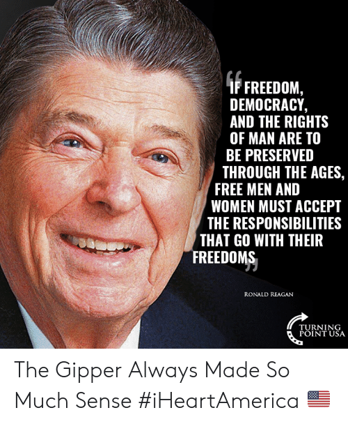 Turning Point Usa: (FFREEDOM,  DEMOCRACY,  AND THE RIGHTS  OF MAN ARE TO  BE PRESERVED  THROUGH THE AGES  FREE MEN AND  WOMEN MUST ACCEPT  THE RESPONSIBILITIES  THAT GO WITH THEIR  FREEDOMS  RONALD REAGAN  TURNING  POINT USA The Gipper Always Made So Much Sense #iHeartAmerica 🇺🇸