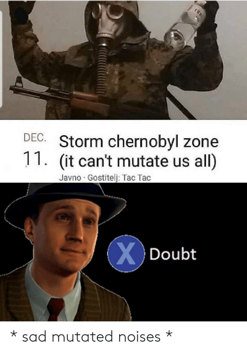 chernobyl: fhn:  DEC. Storm chernobyl zone  11. (it can't mutate us  all)  Javno Gostitelj: Tac Tac  XDoubt * sad mutated noises *
