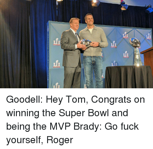 Memes, 🤖, and Super Bowls: fi fi Goodell: Hey Tom, Congrats on winning the Super Bowl and being the MVP Brady: Go fuck yourself, Roger