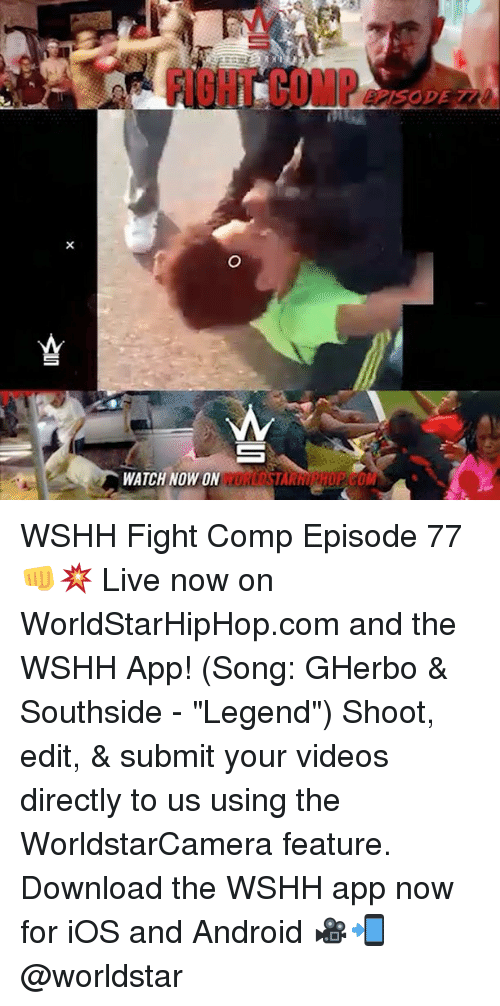 """downloader: FI8HT COMP  WATCH NOW ON WSHH Fight Comp Episode 77 👊💥 Live now on WorldStarHipHop.com and the WSHH App! (Song: GHerbo & Southside - """"Legend"""") Shoot, edit, & submit your videos directly to us using the WorldstarCamera feature. Download the WSHH app now for iOS and Android 🎥📲 @worldstar"""