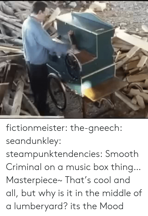 Smooth Criminal: fictionmeister: the-gneech:  seandunkley:  steampunktendencies: Smooth Criminal on a music box thing… Masterpiece~  That's cool and all, but why is it in the middle of a lumberyard?   its the Mood