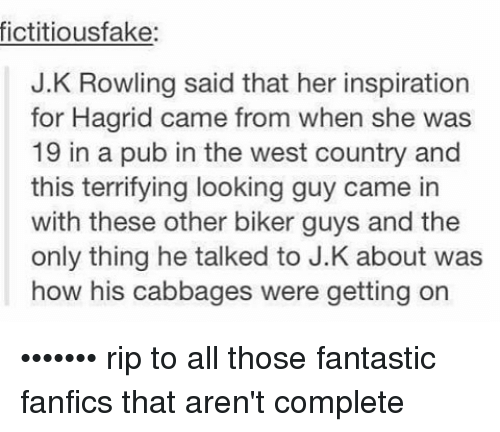 Fanfics: fictitiousfake.  J.K Rowling said that her inspiration  for Hagrid came from when she was  19 in a pub in the west country and  this terrifying looking guy came in  with these other biker guys and the  only thing he talked to J.K about was  how his cabbages were getting on ••••••• rip to all those fantastic fanfics that aren't complete