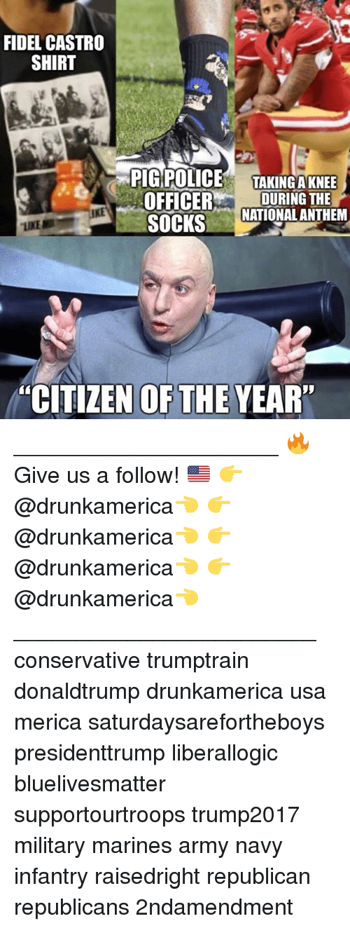 "Fidel: FIDEL CASTRO  SHIRT  PIG POLICE TAKINGAKNEE  OFFICERDURING THE  SOCKS  NATIONAL ANTHEM  ""CITIZEN OFTHE YEAR"" _____________________ 🔥Give us a follow! 🇺🇸 👉@drunkamerica👈 👉@drunkamerica👈 👉@drunkamerica👈 👉@drunkamerica👈 ________________________ conservative trumptrain donaldtrump drunkamerica usa merica saturdaysarefortheboys presidenttrump liberallogic bluelivesmatter supportourtroops trump2017 military marines army navy infantry raisedright republican republicans 2ndamendment"