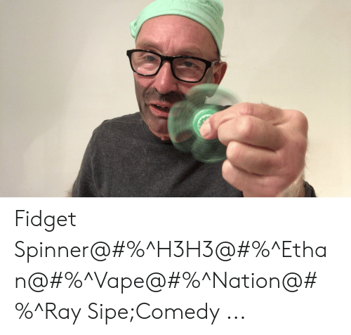 Vape, Comedy, and Ray: Fidget Spinner@#%^H3H3@#%^Ethan@#%^Vape@#%^Nation@#%^Ray Sipe;Comedy ...