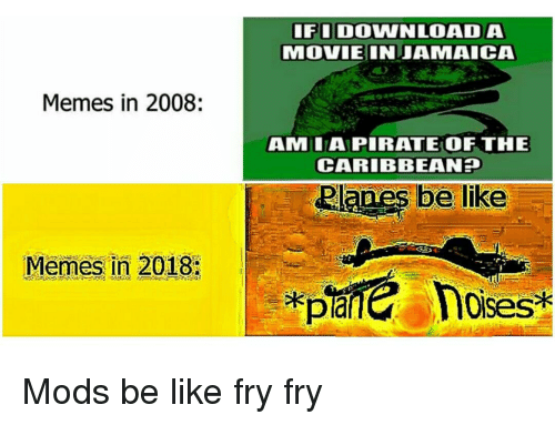 caribbean: FIDOWNLOADA  MOVIEINJAMAICA  Memes in 2008:  AMLAPIRATE OF THE  CARIBBEAN  Memes in 2018:  loises Mods be like fry fry