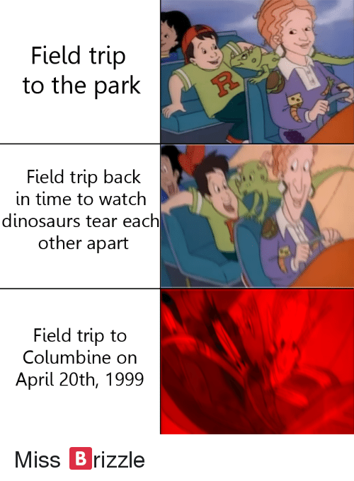 April 20th: Field trip  to the park  Field trip back  in time to watch  dinosaurs tear each  other apart  Field trip to  Columbine on  April 20th, 1999 <p>Miss 🅱rizzle</p>