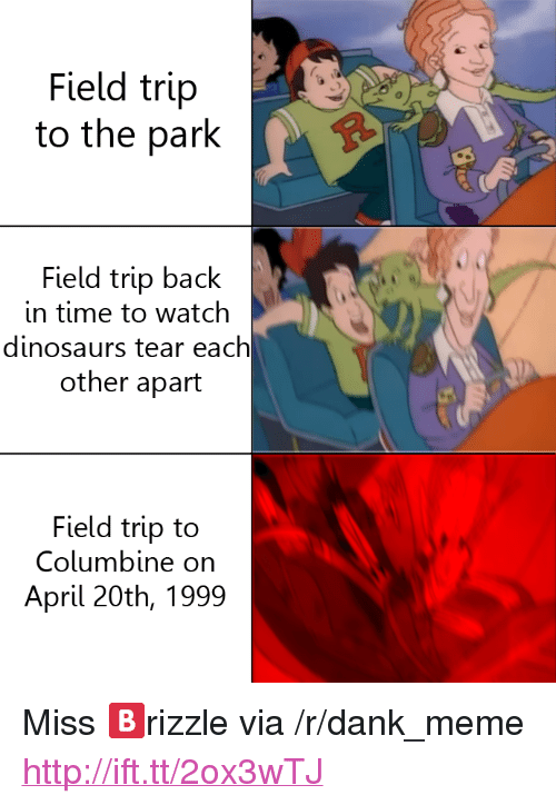 """April 20th: Field trip  to the park  Field trip back  in time to watch  dinosaurs tear each  other apart  Field trip to  Columbine on  April 20th, 1999 <p>Miss 🅱rizzle via /r/dank_meme <a href=""""http://ift.tt/2ox3wTJ"""">http://ift.tt/2ox3wTJ</a></p>"""