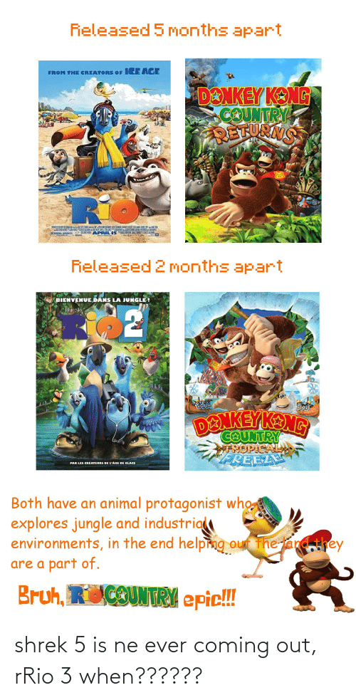 Kang: Fieleased 5 months apart  FROM THE CREATORS OF ICE AGE  DONKEY KONG  COUNTRY  DETURNG  APRILIS  Rieleased 2 months apart  BIENVENUE DANS LA JUNGLE !  Blue Sky  DENKEY KANG  FREEL  PAR LES CRÉATEURS DE L'ÁGE DE GLACE  Both have an animal protagonist who  explores jungle and industria  environments, in the end helping out The  and,they  are a part of.  Bruh, RiCOUNTRY epic!!! shrek 5 is ne ever coming out, rRio 3 when??????
