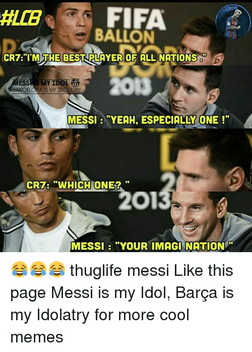 """Barcelona, Fifa, and Memes: FIFA  BALLON  CR7 """"I'M THE BEST PLAYER OF ALL NATIONS  MY IDOL  ESS  BARCELONA IS MY IDOLATRy  MESSI """"YEAH, ESPECIALLY ONE  CRT: """"WHICH ONE2  MESSI """"YOUR IMAGINATION 😂😂😂 thuglife messi Like this page Messi is my Idol, Barça is my Idolatry for more cool memes"""