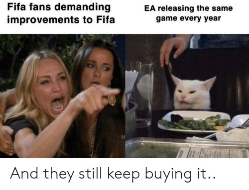 Fifa, Game, and They: Fifa fans demanding  EA releasing the same  improvements to Fifa  game every year And they still keep buying it..