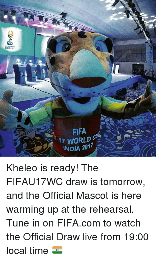 warming-up: FIFA  InDIA 2017  FIFA  17 WORLD  INDIA 2017 Kheleo is ready! The FIFAU17WC draw is tomorrow, and the Official Mascot is here warming up at the rehearsal. Tune in on FIFA.com to watch the Official Draw live from 19:00 local time 🇮🇳