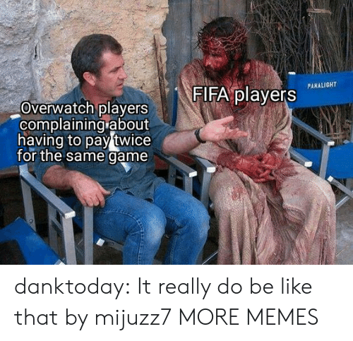 complaining: FIFA players  PANALIGHT  Overwatch players  complaining about  having to pay twice  for the same game danktoday:  It really do be like that by mijuzz7 MORE MEMES