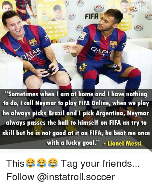 """beats-me: FIFA  QATA  """"Sometimes when I am at home and I have nothing  to do, I call Neymar to play FIFA Online, when we play  he always picks Brazil and I pick Argentina, Neymar  always passes the ball to himself on FIFA an try to  skill but he is not good at it on FIFA, he beat me once  with a lucky goal  Lionel Messi This😂😂😂 Tag your friends... Follow @instatroll.soccer"""