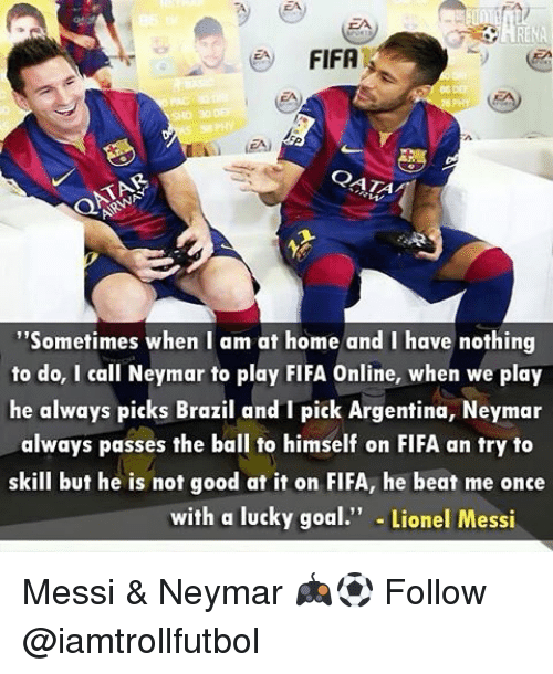"""beats-me: FIFA  """"Sometimes when I am at home and I have nothing  to do, I call Neymar to play FIFA Online, when we play  he always picks Brazil and pick Argentina, Neymar  always passes the ball to himself on FIFA an try to  skill but he is not good at it on FIFA, he beat me once  with a lucky goal  Lionel Messi Messi & Neymar 🎮⚽️ Follow @iamtrollfutbol"""
