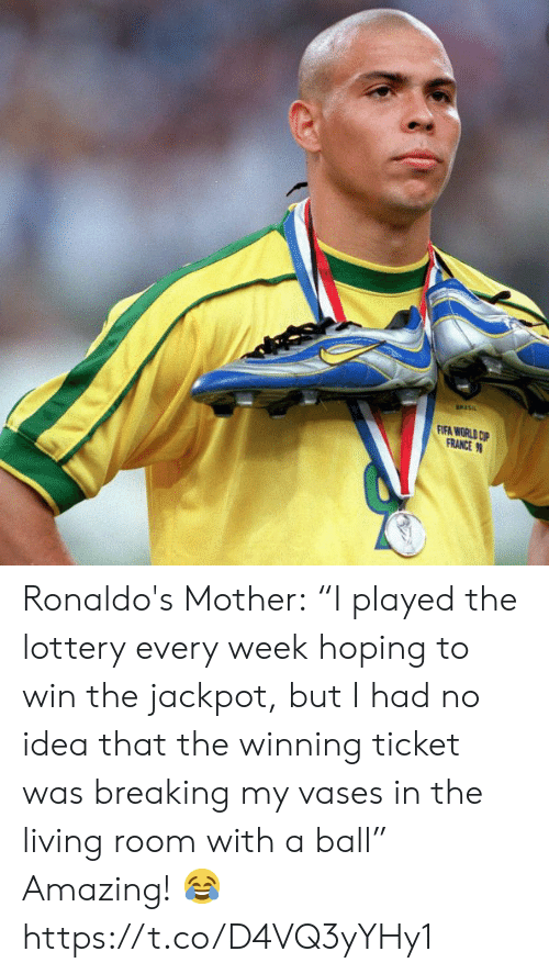 "Ronaldos: FIFA WORLD CP  FRANCE Ronaldo's Mother:  ""I played the lottery every week hoping to win the jackpot, but I had no idea that the winning ticket was breaking my vases in the living room with a ball""  Amazing! ? https://t.co/D4VQ3yYHy1"