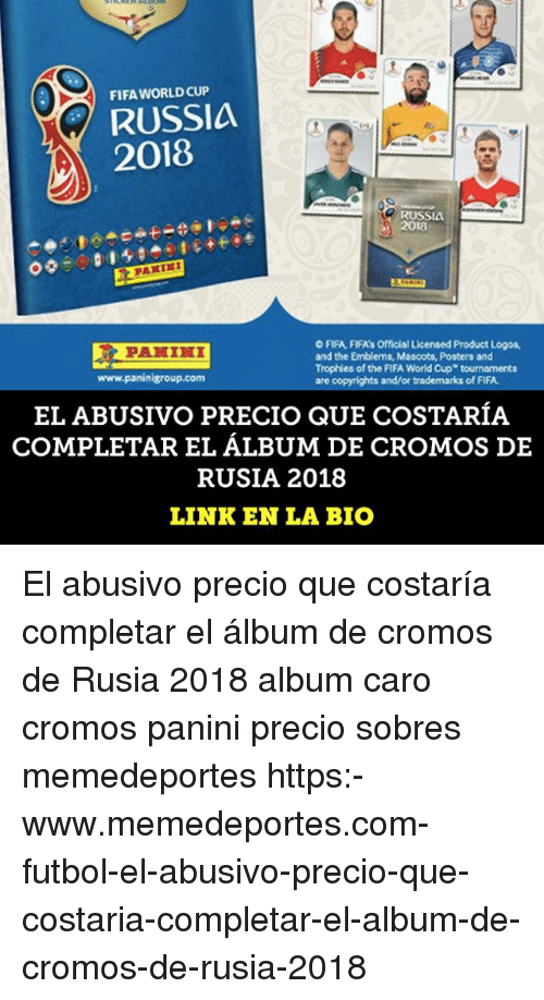 panini: FIFA WORLD CUP  RUSSIA  2018  RUSSI  2018  09000  O FIFA FIFA's Official Licensed Product Logos,  and the Emblems, Mascots, Posters and  Trophies of the FIFA World Cup tournaments  are  www.paninigroup.com  and/or  of FIFA  EL ABUSIVO PRECIO QUE COSTARÍA  COMPLETAR EL ÁLBUM DE CROMOS DE  RUSIA 2018  LINK EN LA BIO El abusivo precio que costaría completar el álbum de cromos de Rusia 2018 album caro cromos panini precio sobres memedeportes https:-www.memedeportes.com-futbol-el-abusivo-precio-que-costaria-completar-el-album-de-cromos-de-rusia-2018