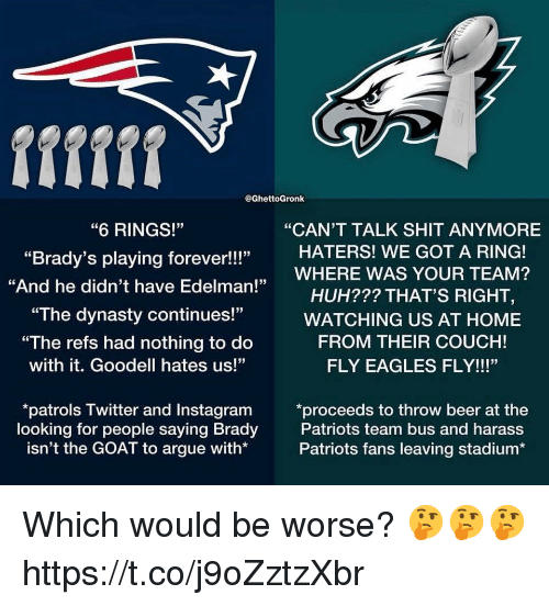 """Arguing, Beer, and Philadelphia Eagles: fifff  @GhettoGronk  """"6 RINGS!""""  """"Brady's playing forever!!!""""  """"And he didn't have Edelman!""""  """"CAN'T TALK SHIT ANYMORE  HATERS! WE GOT A RING!  HUH??? THAT'S RIGHT,  FROM THEIR COUCH!  ,WHERE WAS YOUR TEAM?  """"The dynasty continues!""""WATCHING US AT HOME  """"The refs had nothing to do  with it. Goodell hates us!""""  FLY EAGLES FLY!!!""""  patrols Twitter and Instagram *proceeds to throw beer at the  looking for people saying Brady  isn't the GOAT to argue with*  Patriots team bus and harass  Patriots fans leaving stadium* Which would be worse? 🤔🤔🤔 https://t.co/j9oZztzXbr"""