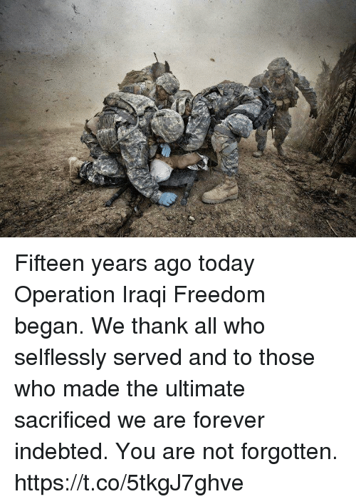 Iraqi: Fifteen years ago today Operation Iraqi Freedom began. We thank all who selflessly served and to those who made the ultimate sacrificed we are forever indebted. You are not forgotten. https://t.co/5tkgJ7ghve