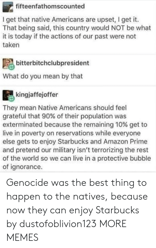 Amazon, Amazon Prime, and Dank: fifteenfathomscounted  I get that native Americans are upset, I get it.  That being said, this country would NOT be what  it is today if the actions of our past were not  taken  bitterbitchclubpresident  What do you mean by that  kingjaffejoffer  They mean Native Americans should feel  grateful that 90% of their population was  exterminated because the remaining 10% get to  live in poverty on reservations while everyone  else gets to enjoy Starbucks and Amazon Prime  and pretend our military isn't terrorizing the rest  of the world so we can live in a protective bubble  of ignorance Genocide was the best thing to happen to the natives, because now they can enjoy Starbucks by dustofoblivion123 MORE MEMES