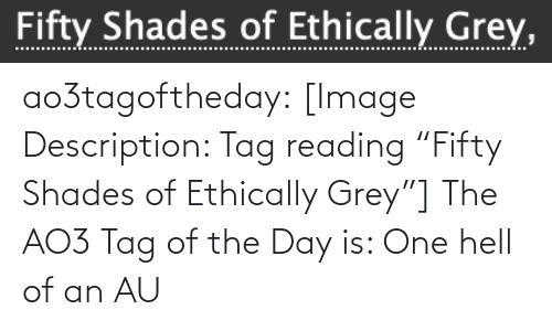 "tag: Fifty Shades of Ethically Grey, ao3tagoftheday:  [Image Description: Tag reading ""Fifty Shades of Ethically Grey""]  The AO3 Tag of the Day is: One hell of an AU"