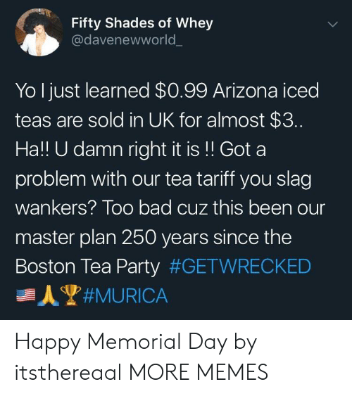 Memorial: Fifty Shades of Whey  @davenewworld  Yo Ijust learned $0.99 Arizona iced  teas are sold in UK for almost $3.  Ha!! U damn right it is!! Got a  problem with our tea tariff you slag  wankers? Too bad cuz this been our  master plan 250 years since the  Boston Tea Party Happy Memorial Day by itsthereaal MORE MEMES