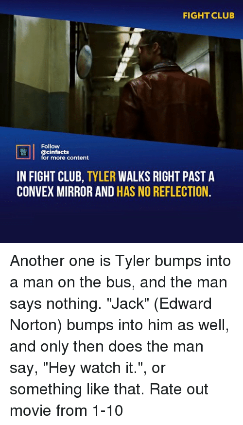 """Another One, Club, and Fight Club: FIGHT CLUB  Follow  @cinfacts  for more content  IN FIGHT CLUB, TYLER WALKS RIGHT PAST A  CONVEX MIRROR AND HAS NO REFLECTION Another one is Tyler bumps into a man on the bus, and the man says nothing. """"Jack"""" (Edward Norton) bumps into him as well, and only then does the man say, """"Hey watch it."""", or something like that. Rate out movie from 1-10"""