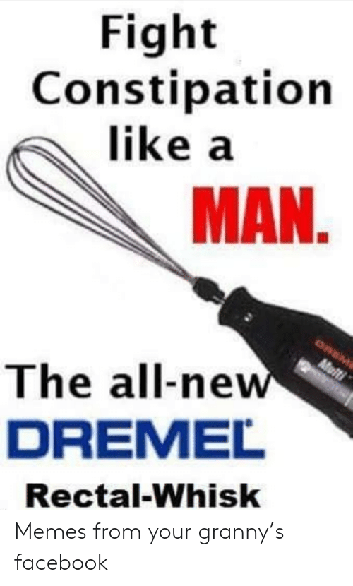 Facebook, Memes, and The All: Fight  Constipation  like a  MAN.  OREM  Multi  The all-new  DREMEL  Rectal-Whisk Memes from your granny's facebook