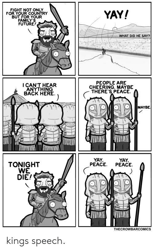 cheering: FIGHT NOT ONLY  FOR YOUR COUNTRY  BUT FOR YOUR  FAMILY'S  FUTURE!  YAY!  WHAT DID HE SAY?  PEOPLE ARE  CHEERING. MAYBE  THERE'S PEACE  I CAN'T HEAR  ANYTHING  BACK HERE  MAYBE.  YAY  PEACE  YAY,  PEACE  TONIGHT  WE  DIE!  THECROWBARCOMICS kings speech.
