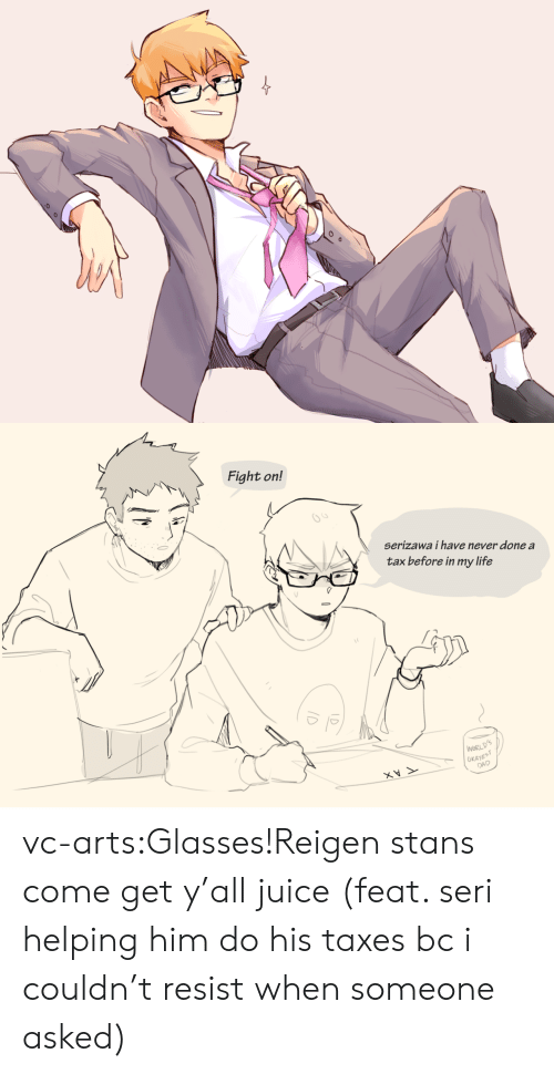 feat: Fight on!  65  serizawa i have never done a  tax before in my life  WORL  OKAYE  DAD vc-arts:Glasses!Reigen stans come get y'all juice (feat. seri helping him do his taxes bc i couldn't resist when someone asked)