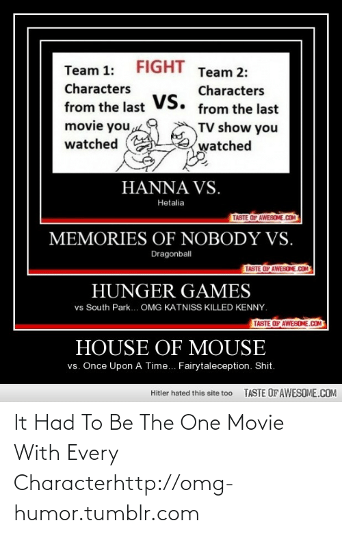 Killed Kenny: FIGHT  Team 1:  Team 2:  Characters  Characters  vs.  from the last  from the last  movie you  TV show you  watched  watched  HANNA VS.  Hetalia  TASTE OF AWESOME.COM  MEMORIES OF NOBODY VS.  Dragonball  TASTE OF AWESOME.COM  HUNGER GAMES  vs South Park... OMG KATNISS KILLED KENNY.  TASTE OF AWESOME.COM  HOUSE OF MOUSE  vs. Once Upon A Time... Fairytaleception. Shit.  TASTE OF AWESOME.COM  Hitler hated this site too It Had To Be The One Movie With Every Characterhttp://omg-humor.tumblr.com