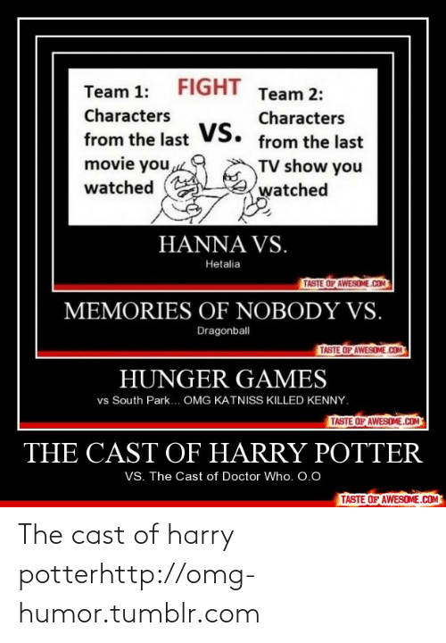 Killed Kenny: FIGHT  Team 1:  Team 2:  Characters  Characters  vs.  VS. from the last  from the last  movie you  TV show you  watched  watched  HANNA VS.  Hetalia  TASTE OF AWESOME.COM  MEMORIES OF NOBODY VS.  Dragonball  TASTE OF AWESOME.COM  HUNGER GAMES  vs South Park... OMG KATNISS KILLED KENNY.  TASTE OF AWESOME.COM  THE CAST COF HARRY POTTER  VS. The Cast of Doctor Who. 0.0  TASTE OF AWESOME.COM The cast of harry potterhttp://omg-humor.tumblr.com