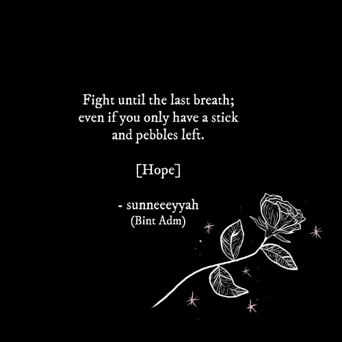 Hope, Fight, and Stick: Fight until the last breath;  even if you only have a stick  and pebbles left.  [Hope]  sunneeeyyah  (Bint Adm)