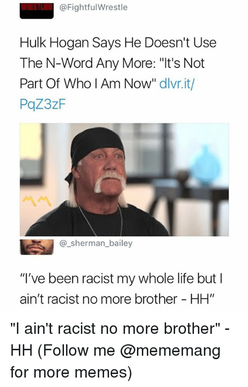 """Hulk Hogan: @FightfulWrestle  Hulk Hogan Says He Doesn't Use  The N-Word Any More: """"It's Not  Part Of Who I Am Now"""" dlvr.it/  PqZ3zF  @_sherman_bailey  """"I've been racist my whole life but I  ain't racist no more brother - HH"""" """"I ain't racist no more brother"""" - HH (Follow me @mememang for more memes)"""
