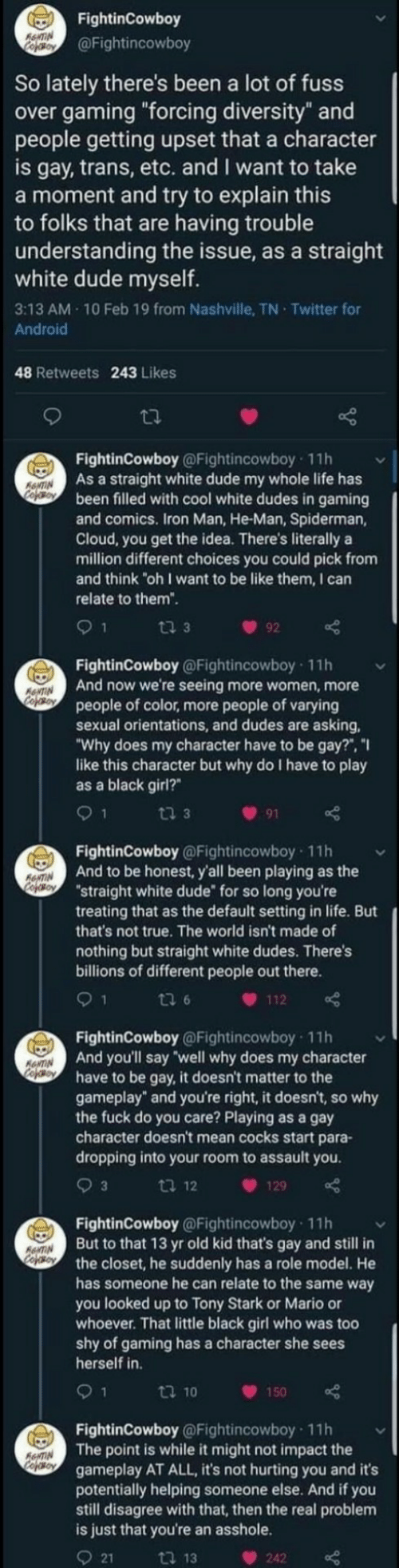 "stark: FightinCowboy  RewTIN  Cefoy  @Fightincowboy  So lately there's been a lot of fuss  over gaming ""forcing diversity"" and  people getting upset that a character  is gay, trans, etc. and I want to take  a moment and try to explain this  to folks that are having trouble  understanding the issue, as a straight  white dude myself.  3:13 AM 10 Feb 19 from Nashville, TN Twitter for  Android  48 Retweets 243 Likes  FightinCowboy @Fightincowboy 11h  As a straight white dude my whole life has  been filled with cool white dudes in gaming  and comics. Iron Man, He-Man, Spiderman,  Cloud, you get the idea. There's literally a  million different choices you could pick from  and think ""oh I want to be like them, I can  ANTIN  Cooy  relate to them"".  ti 3  92  FightinCowboy @Fightincowboy 11h  And now we're seeing more women, more  people of color, more people of varying  sexual orientations, and dudes are asking  ""Why does my character have to be gay?"", ""I  like this character but why do I have to play  as a black girl?  ANTIN  CofoBoy  9 1  ti 3  91  FightinCowboy @Fightincowboy 11h  And to be honest, y'all been playing as the  ""straight white dude for so long you're  treating that as the default setting in life. But  that's not true. The world isn't made of  RNTIN  CopOBoY  nothing but straight white dudes. There's  billions of different people out there.  1  ti 6  112  FightinCowboy @Fightincowboy 11h  And you'll say well why does my character  have to be gay, it doesn't matter to the  gameplay"" and you're right, it doesn't, so why  the fuck do you care? Playing as a gay  character doesn't mean cocks start para-  dropping into your room to assault you  ANTIN  cofeo  3  ti 12  129  FightinCowboy @Fightincowboy 11h  But to that 13 yr old kid that's gay and still in  the closet, he suddenly has a role model. He  has someone he can relate to the same way  you looked up to Tony Stark or Mario or  whoever. That little black girl who was too  shy of gaming has a character she sees  herself in  AANTIN  Cojso  9 1  t 10  150  FightinCowboy @Fightincowboy 11h  The point is while it might not impact the  gameplay AT ALL, it's not hurting you and it's  potentially helping someone else. And if you  still disagree with that, then the real problem  is just that you're an asshole.  AeNTIN  Cofeso  21  ti 13  242"