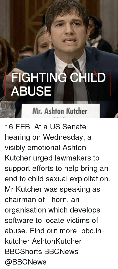 Memes, Help, and Wednesday: FIGHTING CHILD  ABUSE  Mr. Ashton Kutcher 16 FEB: At a US Senate hearing on Wednesday, a visibly emotional Ashton Kutcher urged lawmakers to support efforts to help bring an end to child sexual exploitation. Mr Kutcher was speaking as chairman of Thorn, an organisation which develops software to locate victims of abuse. Find out more: bbc.in-kutcher AshtonKutcher BBCShorts BBCNews @BBCNews