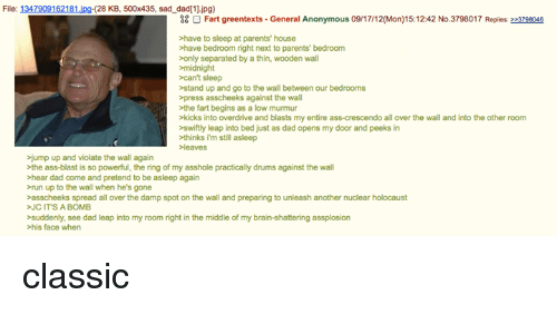 Jump Up: File: 1347909162181 jpg (28 KB, 500x435, sad dad(11.jpg)  38 O Fart greentexts General Anonymous 09W17I12(Mon)15:12:42 No.3798017 Replies: 223796046  >have to sleep at parents' house  >have bedroom right next to parents'  bedroom  only separated by a thin, wooden wall  midnight  can't sleep  stand up and go to the wall between our bedrooms  >press asscheeks against the wall  the fart begins as a low murmur  >kicks into overdrive and blasts myentire ass-crescendo all over the wall and into the other room  swiftly leap into bed just as dad opens my door and peeks in  thinks i'm still asleep  jump up and violate the wall again  >the ass-blast is so powerful, the ring of my asshole practically drums against the wall  hear dad come and pretend to be asleep again  >run up to the wall when he's gone  >asscheeks spread all over the damp spot on the wall and preparing to unleash another nuclear holocaust  JC IT'S A BOMB  suddenly, see dad leap into my room right in the middle of my brain-shattering assplosion  his face when classic
