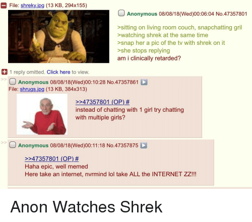 Well Memed: File: shreky.jpg (13 KB, 294x155)  Anonymous 08/08/18(Wed)00:06:04 No.47357801  sitting on living room couch, snapchatting gril  watching shrek at the same time  >snap her a pic of the tv with shrek on it  >she stops replying  am i clinically retarded?  1 reply omitted. Click here to view.  Anonymous 08/08/18(Wed)00:10:28 No.47357861  File: shrugs.jpg (13 KB, 384x313)  2247357801 (OP) #  instead of chatting with 1 girl try chatting  with multiple girls?  Anonymous 08/08/18(Wed)00:11:18 No.47357875  247357801 (OP) #  Haha epic, well memed  Here take an internet, nvrmind lol take ALL the INTERNET ZZ!!!
