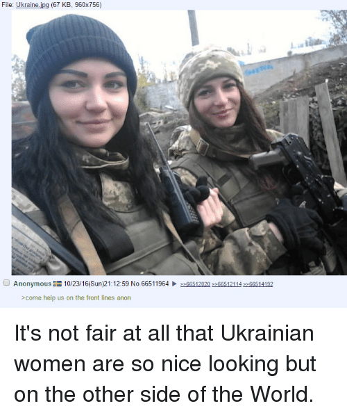 Its Not Fair: File: Ukraine  (67 KB, 960x756)  Anonymous EE 10/23/16 (Sun)21:12:59 No.66511964  66512020 66512114 >>66514192  >come help us on the front lines anon It's not fair at all that Ukrainian women are so nice looking but on the other side of the World.