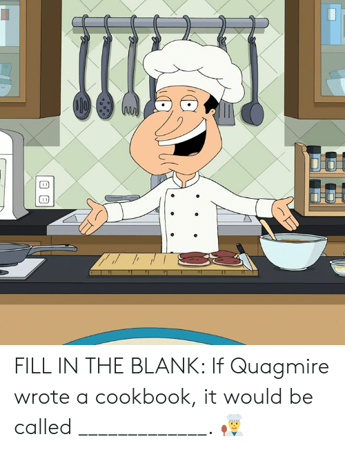 Dank, Blank, and 🤖: FILL IN THE BLANK: If Quagmire wrote a cookbook, it would be called _____________. 👨‍🍳