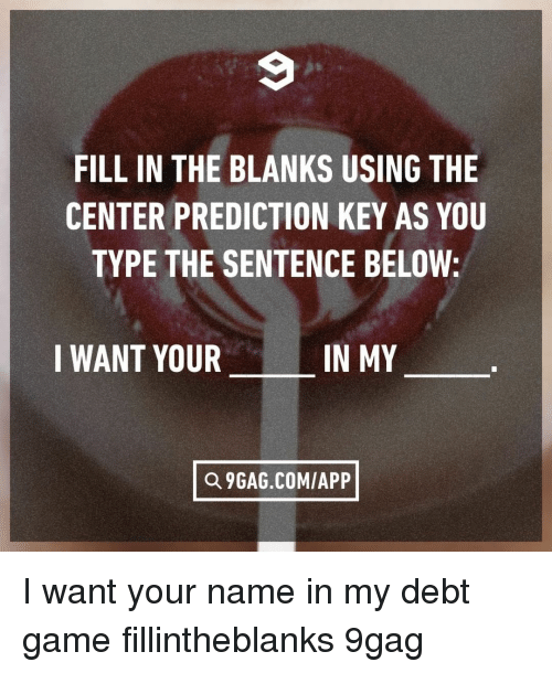 Prediction: FILL IN THE BLANKS USING THE  CENTER PREDICTION KEY AS YOU  TYPE THE SENTENCE BELOW:  I WANT YOUR  IN MY  Q 9GAG.COM/APP I want your name in my debt⠀ game fillintheblanks 9gag