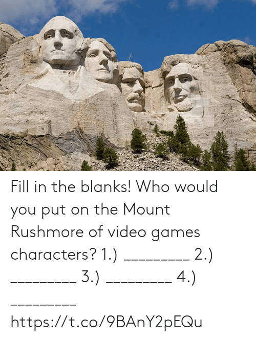 1 2: Fill in the blanks! Who would you put on the Mount Rushmore of video games characters?  1.) _________ 2.) _________ 3.) _________ 4.) _________ https://t.co/9BAnY2pEQu