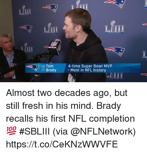 nfl history: fill  Lfm  Mill  NFL  4-time Super Bowl MVP  - Most in NFL history  QB Tom  12 Brady Almost two decades ago, but still fresh in his mind.  Brady recalls his first NFL completion 💯 #SBLIII (via @NFLNetwork) https://t.co/CeKNzWWVFE