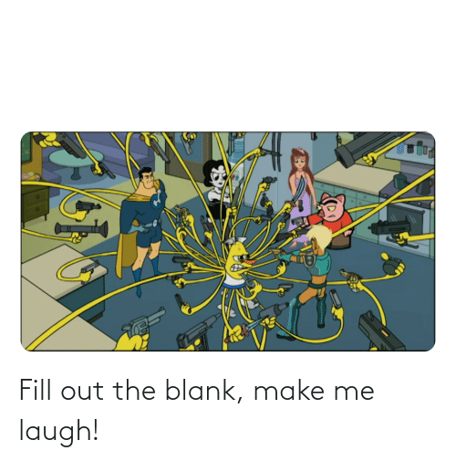 make me laugh: Fill out the blank, make me laugh!