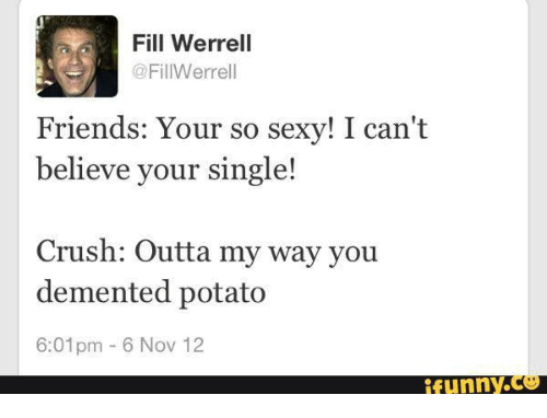 Dementic: Fill Werrell  @FillWerrell  Friends: Your so sexy! I can't  believe your single!  Crush: Outta my way you  demented potato  6:01pm 6 Nov 12  funny