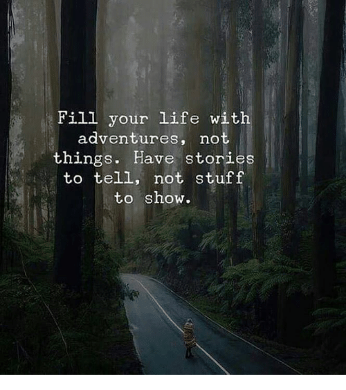 Life, Stuff, and Show: Fill your life with  adventures, nO  things. Have stories  to tell, not stuff  to show.