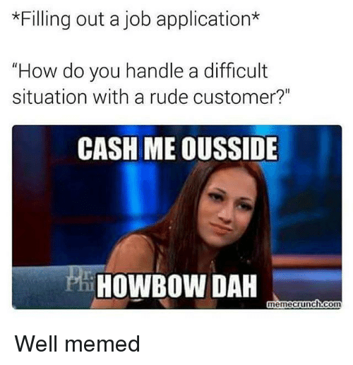 """Well Memed: *Filling out a job application*  """"How do you handle a difficult  situation with a rude customer?""""  CASH ME OUSSIDE  HOWBOW DAH  memecrunchh:corm"""