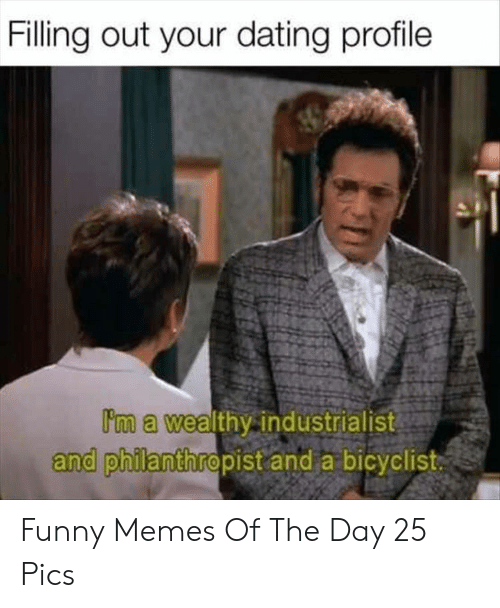 Dating, Funny, and Memes: Filling out your dating profile  Im a wealthy industrialist  and philanthropist and a bicyclist Funny Memes Of The Day 25 Pics