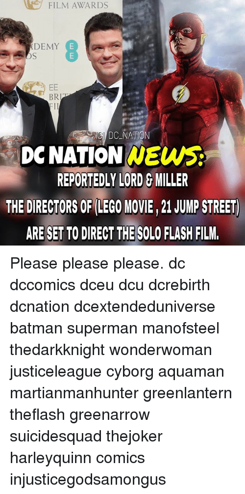 please please please: FILM AWARDS  DEMY  E  EE  BR  EII  DC NATION  DONATION NEWS  REPORTEDLY LORD G MILLER  THE DIRECTORS OF LEGO MOVIE,21 JUMP STREET  ARE SETTO DIRECT THE SOLO FLASH FILM. Please please please. dc dccomics dceu dcu dcrebirth dcnation dcextendeduniverse batman superman manofsteel thedarkknight wonderwoman justiceleague cyborg aquaman martianmanhunter greenlantern theflash greenarrow suicidesquad thejoker harleyquinn comics injusticegodsamongus