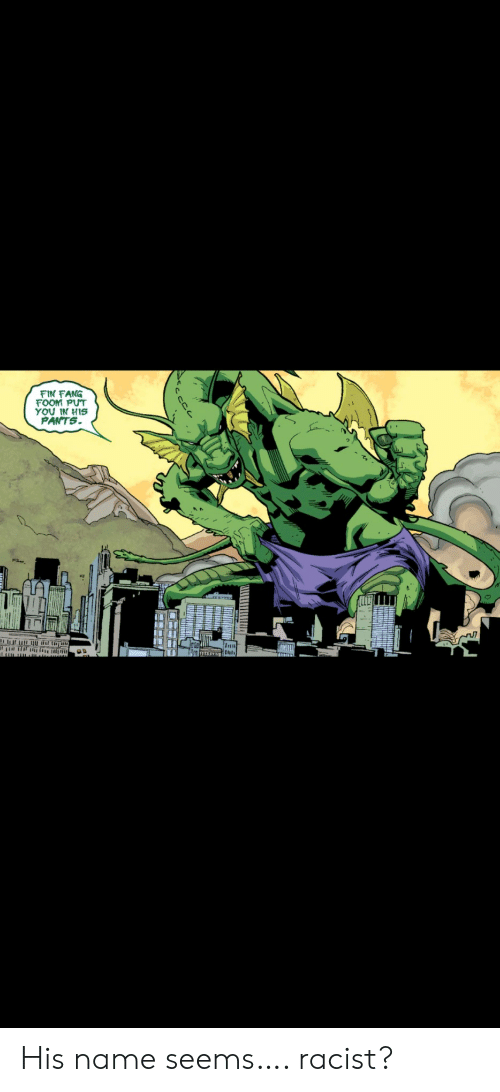 Racist, Name, and You: FIN FANG  FOOM PUT  YOU IN HIS  PANTS  Inu His name seems…. racist?